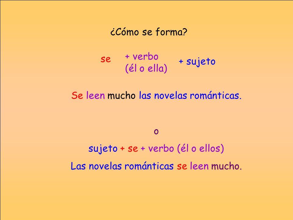 ¿Cómo se forma? Se leen mucho las novelas románticas. o sujeto + se + verbo (él o ellos) Las novelas románticas se leen mucho. se + verbo (él o ella)