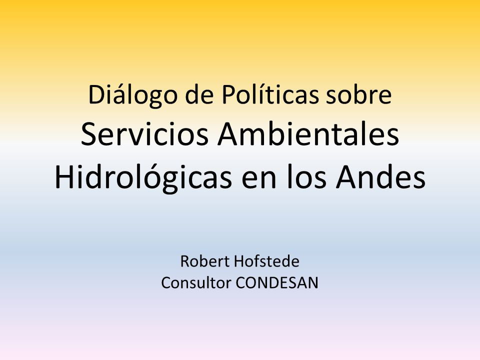 Diálogo de Políticas sobre Servicios Ambientales Hidrológicas en los Andes Robert Hofstede Consultor CONDESAN