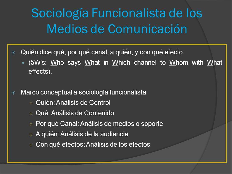 Sociología Funcionalista de los Medios de Comunicación Quién dice qué, por qué canal, a quién, y con qué efecto (5Ws: Who says What in Which channel t