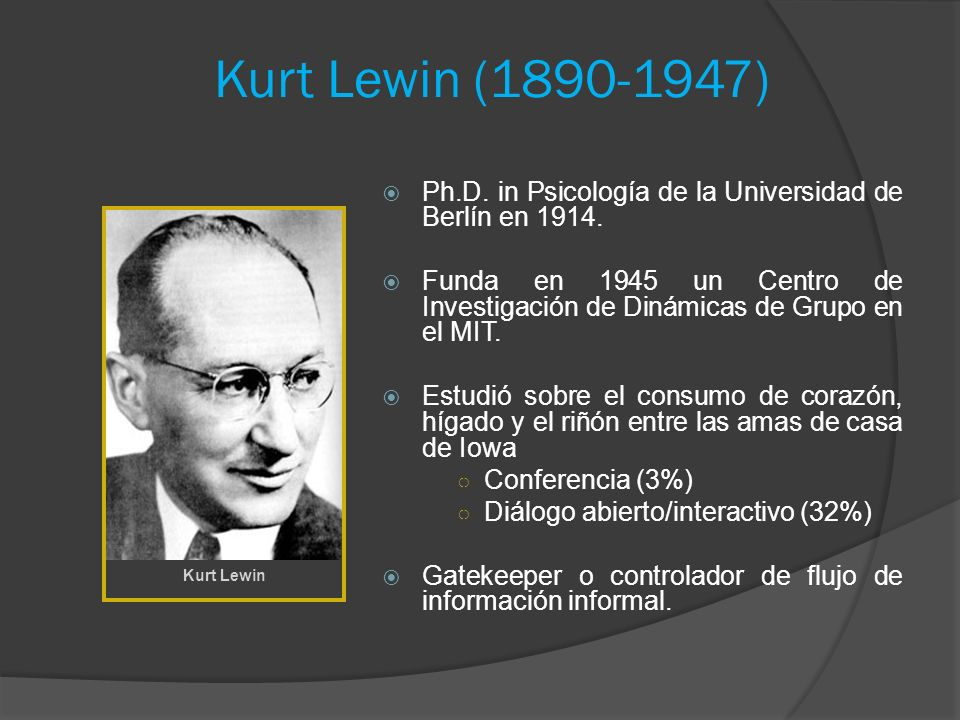 Kurt Lewin (1890-1947) Ph.D. in Psicología de la Universidad de Berlín en 1914. Funda en 1945 un Centro de Investigación de Dinámicas de Grupo en el M