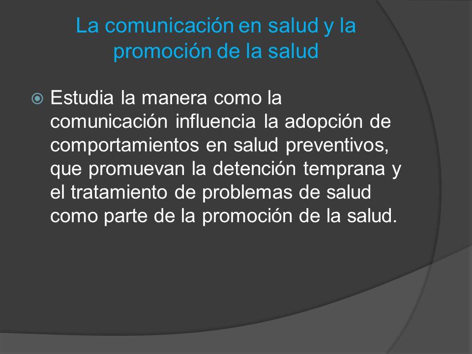 La comunicación en salud y la promoción de la salud Estudia la manera como la comunicación influencia la adopción de comportamientos en salud preventi