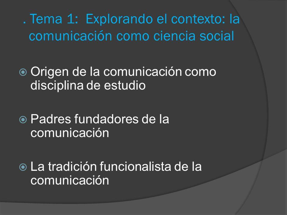 . Tema 1: Explorando el contexto: la comunicación como ciencia social Origen de la comunicación como disciplina de estudio Padres fundadores de la com