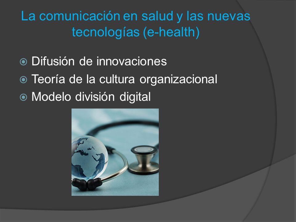 La comunicación en salud y las nuevas tecnologías (e-health) Difusión de innovaciones Teoría de la cultura organizacional Modelo división digital