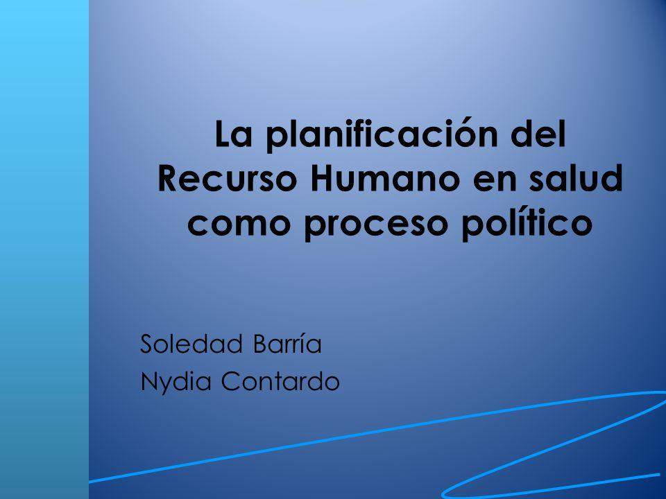 La planificación del Recurso Humano en salud como proceso político Soledad Barría Nydia Contardo
