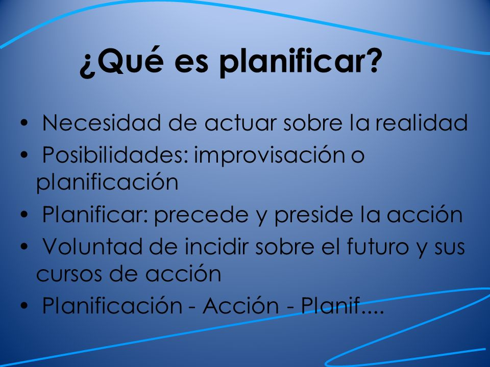 ¿Qué es planificar? Necesidad de actuar sobre la realidad Posibilidades: improvisación o planificación Planificar: precede y preside la acción Volunta