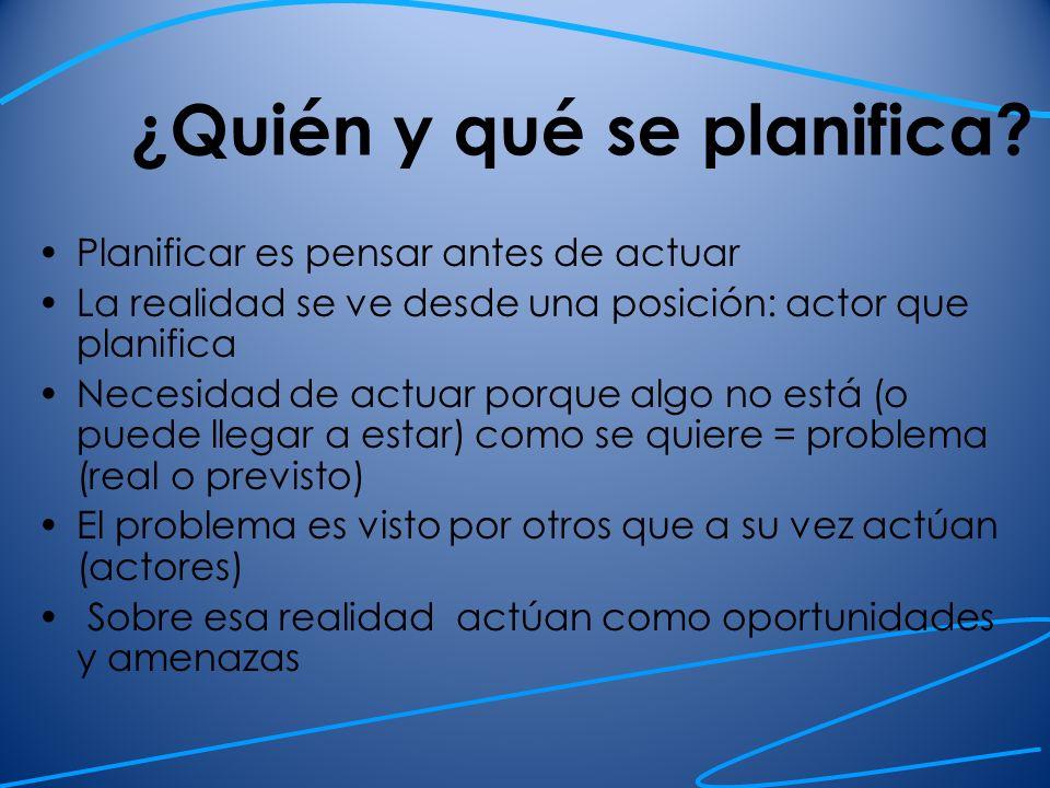 ¿Quién y qué se planifica? Planificar es pensar antes de actuar La realidad se ve desde una posición: actor que planifica Necesidad de actuar porque a