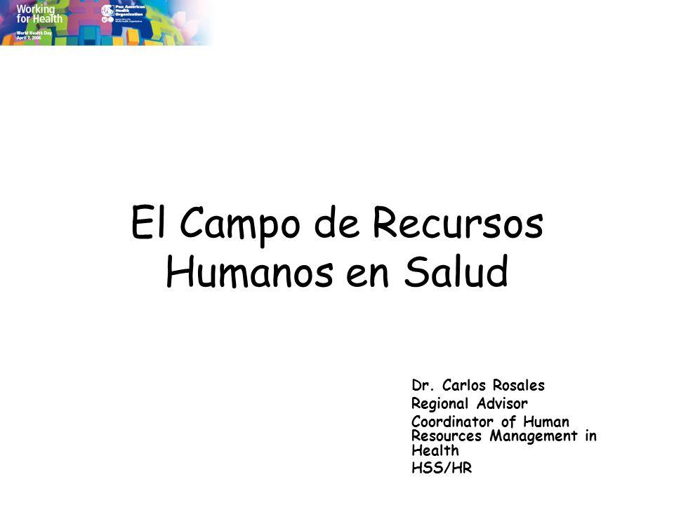 El Campo de Recursos Humanos en Salud Dr. Carlos Rosales Regional Advisor Coordinator of Human Resources Management in Health HSS/HR
