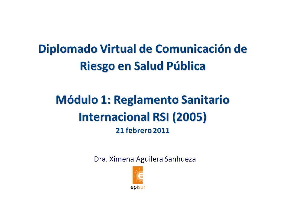 Diplomado Virtual de Comunicación de Riesgo en Salud Pública Módulo 1: Reglamento Sanitario Internacional RSI (2005) 21 febrero 2011 Dra. Ximena Aguil
