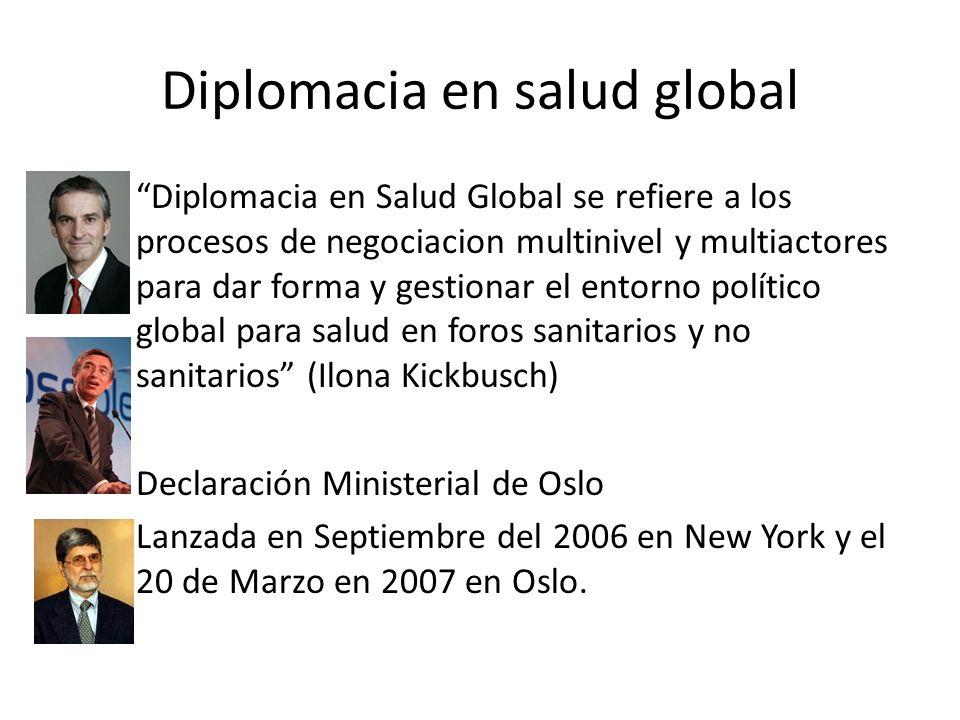 Diplomacia en salud global –Diplomacia en Salud Global se refiere a los procesos de negociacion multinivel y multiactores para dar forma y gestionar el entorno político global para salud en foros sanitarios y no sanitarios (Ilona Kickbusch) – Declaración Ministerial de Oslo – Lanzada en Septiembre del 2006 en New York y el 20 de Marzo en 2007 en Oslo.