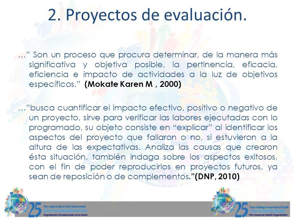 2. Proyectos de evaluación. … Son un proceso que procura determinar, de la manera más significativa y objetiva posible, la pertinencia, eficacia, efic