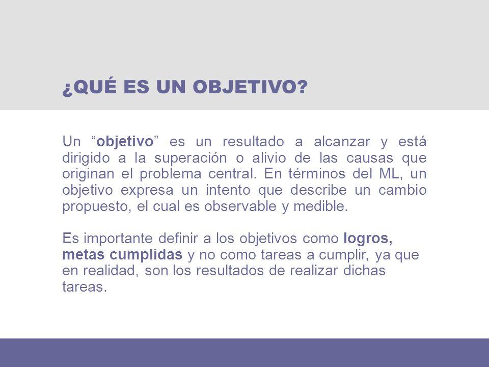 Un objetivo es un resultado a alcanzar y está dirigido a la superación o alivio de las causas que originan el problema central. En términos del ML, un
