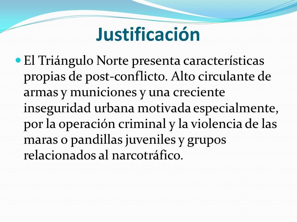 Justificación El Triángulo Norte presenta características propias de post-conflicto. Alto circulante de armas y municiones y una creciente inseguridad