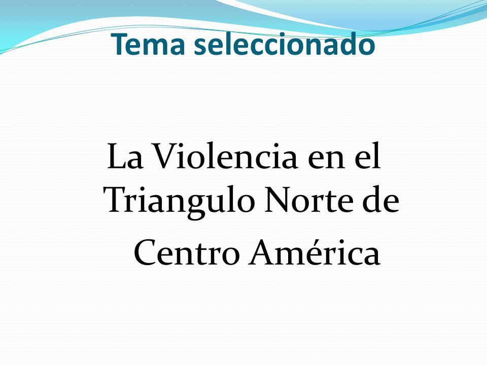 Tema seleccionado La Violencia en el Triangulo Norte de Centro América