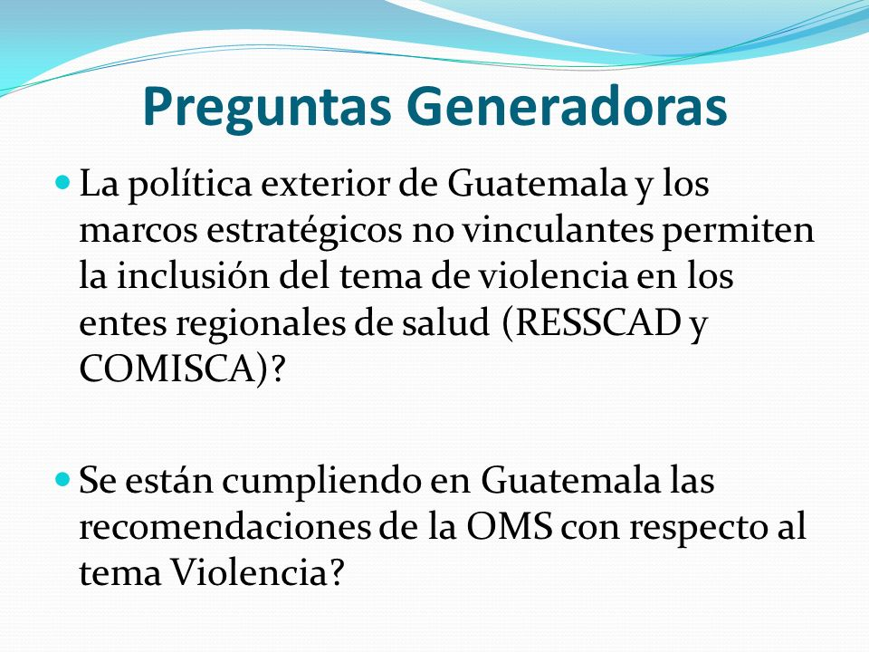 Preguntas Generadoras La política exterior de Guatemala y los marcos estratégicos no vinculantes permiten la inclusión del tema de violencia en los en