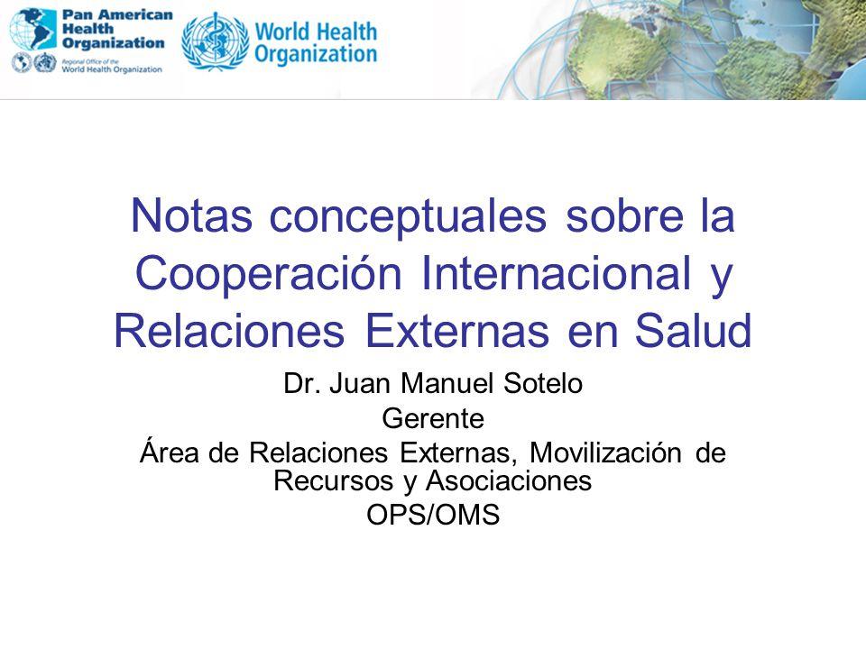 Notas conceptuales sobre la Cooperación Internacional y Relaciones Externas en Salud Dr. Juan Manuel Sotelo Gerente Área de Relaciones Externas, Movil