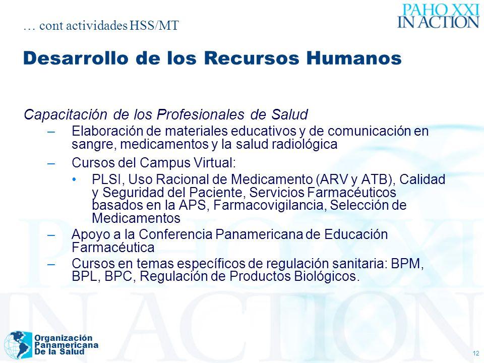 Organización Panamericana De la Salud 12 Capacitación de los Profesionales de Salud –Elaboración de materiales educativos y de comunicación en sangre, medicamentos y la salud radiológica –Cursos del Campus Virtual: PLSI, Uso Racional de Medicamento (ARV y ATB), Calidad y Seguridad del Paciente, Servicios Farmacéuticos basados en la APS, Farmacovigilancia, Selección de Medicamentos –Apoyo a la Conferencia Panamericana de Educación Farmacéutica –Cursos en temas específicos de regulación sanitaria: BPM, BPL, BPC, Regulación de Productos Biológicos.