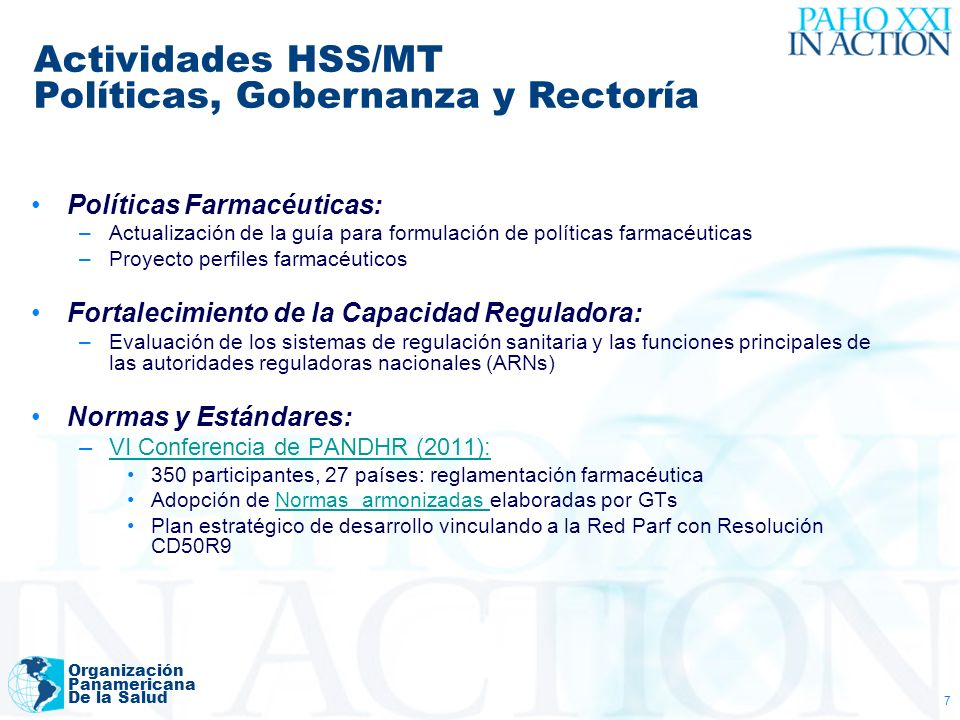 Organización Panamericana De la Salud 7 Políticas Farmacéuticas: –Actualización de la guía para formulación de políticas farmacéuticas –Proyecto perfiles farmacéuticos Fortalecimiento de la Capacidad Reguladora: –Evaluación de los sistemas de regulación sanitaria y las funciones principales de las autoridades reguladoras nacionales (ARNs) Normas y Estándares: –VI Conferencia de PANDHR (2011):VI Conferencia de PANDHR (2011): 350 participantes, 27 países: reglamentación farmacéutica Adopción de Normas armonizadas elaboradas por GTsNormas armonizadas Plan estratégico de desarrollo vinculando a la Red Parf con Resolución CD50R9 Actividades HSS/MT Políticas, Gobernanza y Rectoría