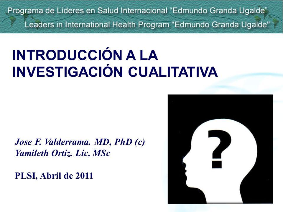 INTRODUCCIÓN A LA INVESTIGACIÓN CUALITATIVA Jose F. Valderrama. MD, PhD (c) Yamileth Ortiz. Lic, MSc PLSI, Abril de 2011