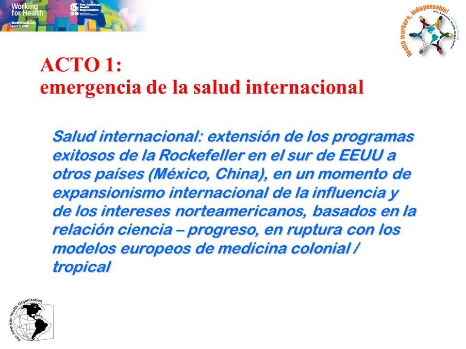 ACTO 1: emergencia de la salud internacional Salud internacional: extensión de los programas exitosos de la Rockefeller en el sur de EEUU a otros país
