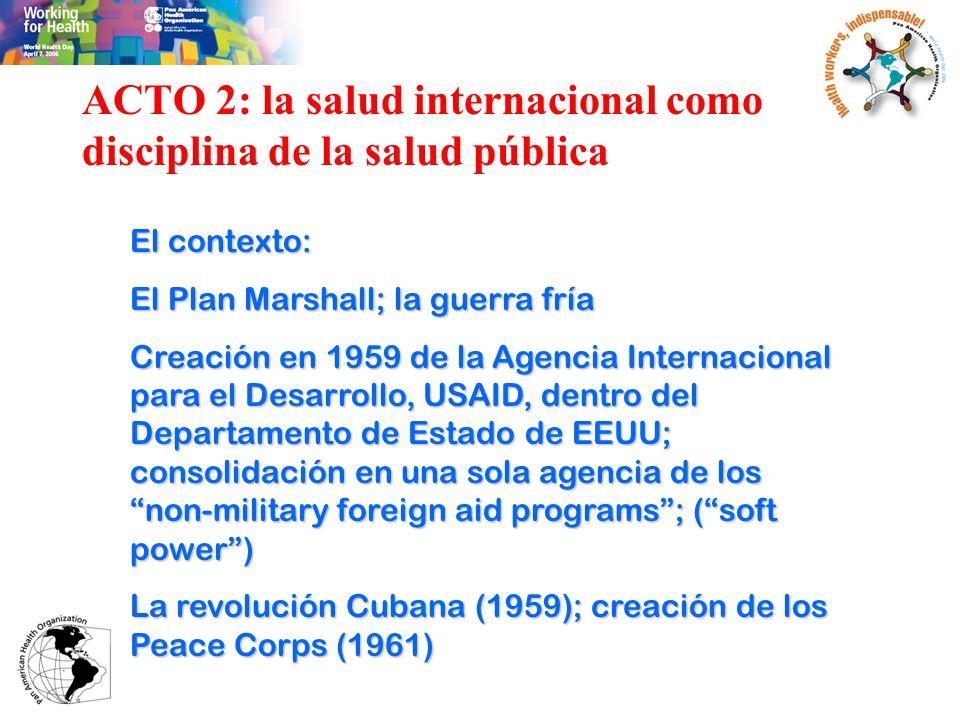 ACTO 2: la salud internacional como disciplina de la salud pública El contexto: El Plan Marshall; la guerra fría Creación en 1959 de la Agencia Intern
