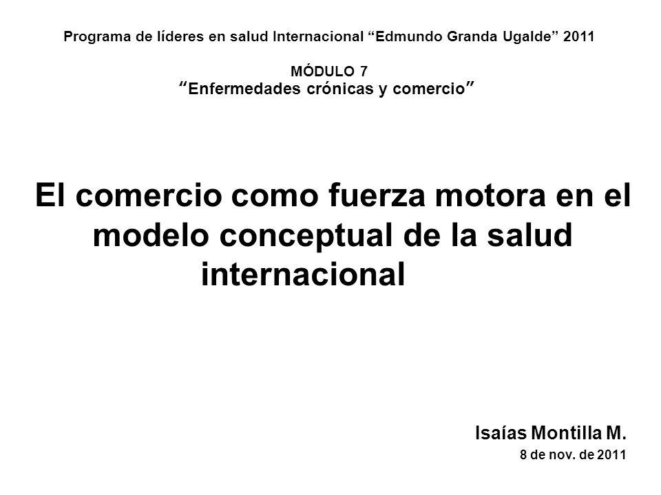 El comercio como fuerza motora en el modelo conceptual de la salud internacional Isaías Montilla M. 8 de nov. de 2011 Programa de líderes en salud Int