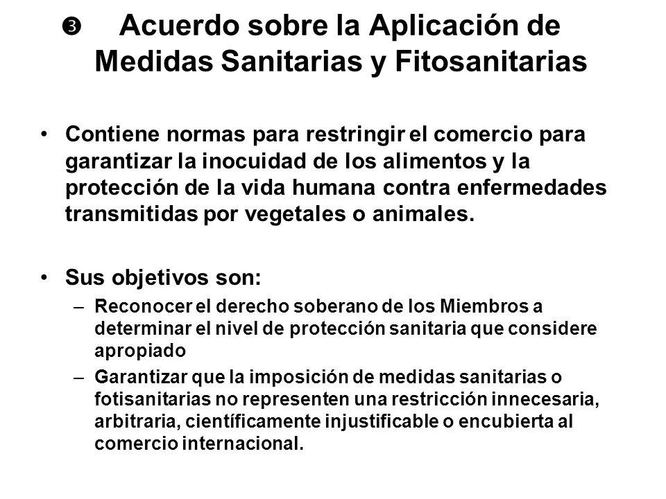 Acuerdo sobre la Aplicación de Medidas Sanitarias y Fitosanitarias Contiene normas para restringir el comercio para garantizar la inocuidad de los ali