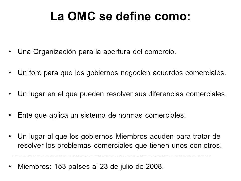 La OMC se define como: Una Organización para la apertura del comercio. Un foro para que los gobiernos negocien acuerdos comerciales. Un lugar en el qu