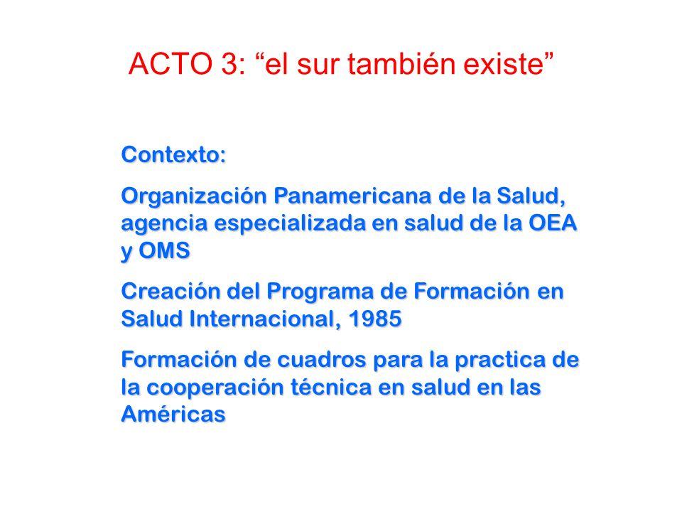 ACTO 3: el sur también existe Contexto: Organización Panamericana de la Salud, agencia especializada en salud de la OEA y OMS Creación del Programa de Formación en Salud Internacional, 1985 Formación de cuadros para la practica de la cooperación técnica en salud en las Américas