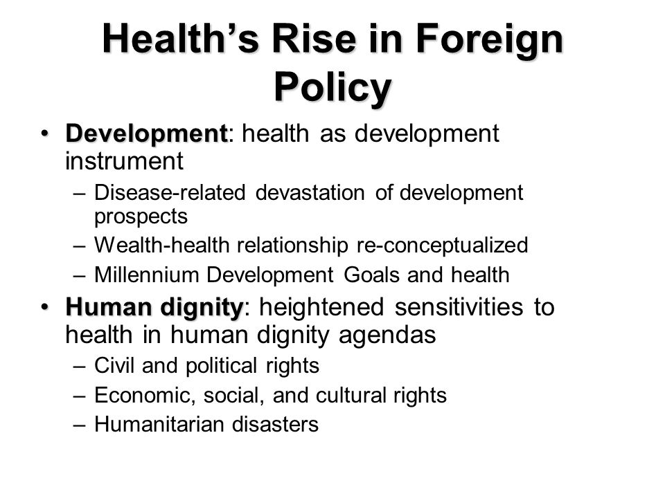 Healths Rise in Foreign Policy DevelopmentDevelopment: health as development instrument –Disease-related devastation of development prospects –Wealth-health relationship re-conceptualized –Millennium Development Goals and health Human dignityHuman dignity: heightened sensitivities to health in human dignity agendas –Civil and political rights –Economic, social, and cultural rights –Humanitarian disasters