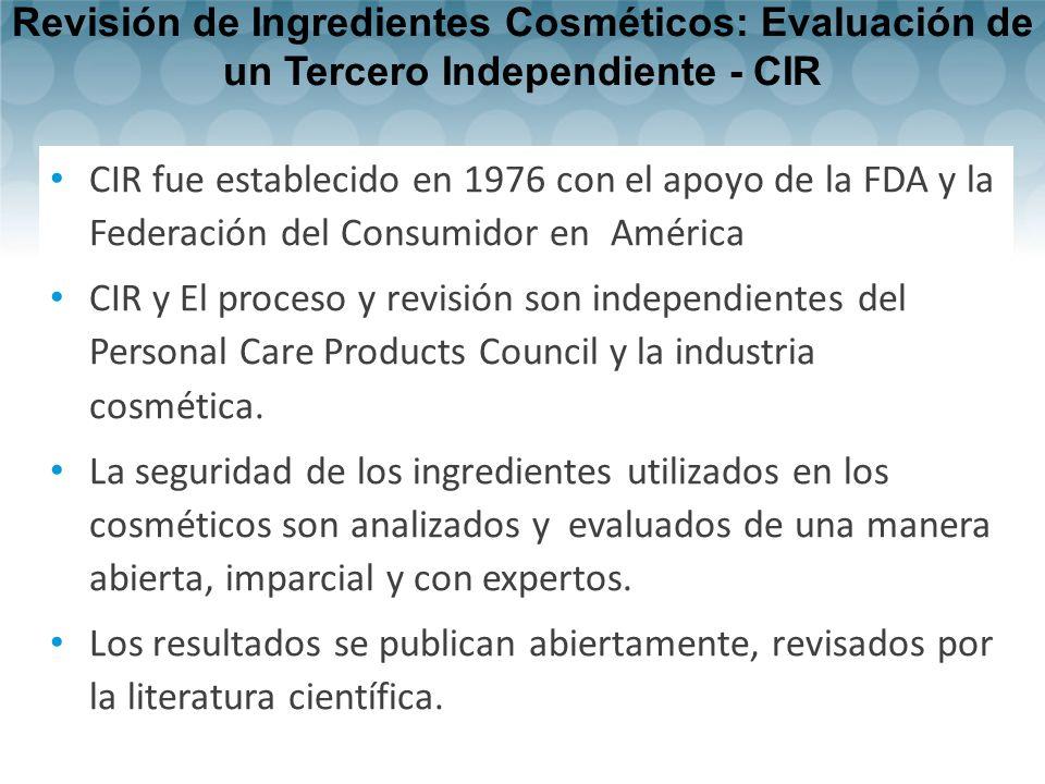 Revisión de Ingredientes Cosméticos: Evaluación de un Tercero Independiente - CIR CIR fue establecido en 1976 con el apoyo de la FDA y la Federación del Consumidor en América CIR y El proceso y revisión son independientes del Personal Care Products Council y la industria cosmética.
