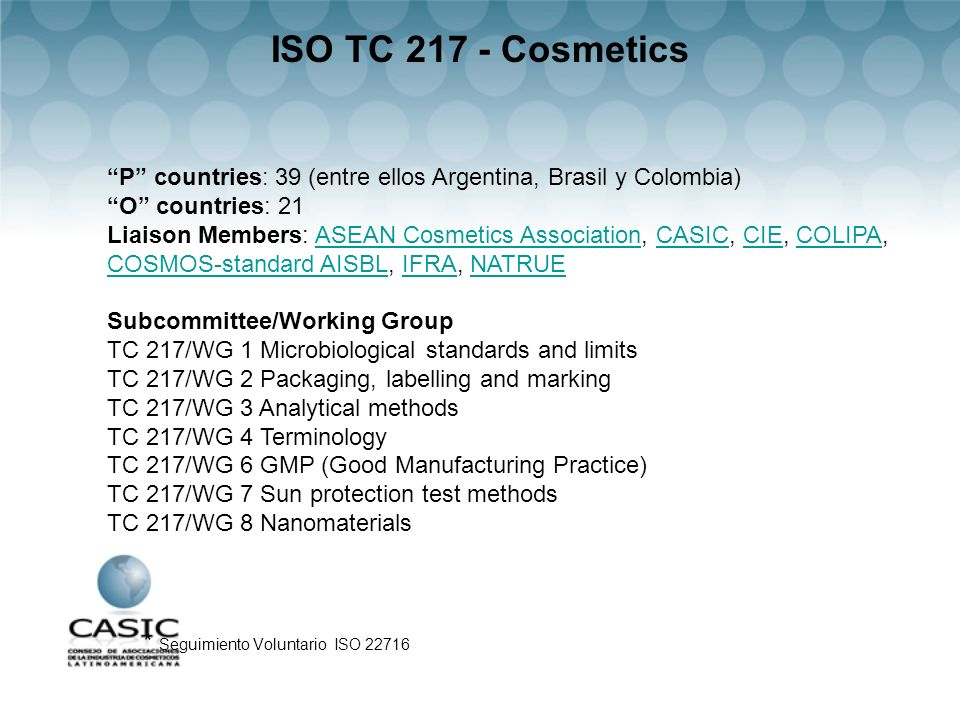 ISO TC 217 - Cosmetics * Seguimiento Voluntario ISO 22716 P countries: 39 (entre ellos Argentina, Brasil y Colombia) O countries: 21 Liaison Members: ASEAN Cosmetics Association, CASIC, CIE, COLIPA, COSMOS-standard AISBL, IFRA, NATRUEASEAN Cosmetics AssociationCASICCIECOLIPA COSMOS-standard AISBLIFRANATRUE Subcommittee/Working Group TC 217/WG 1 Microbiological standards and limits TC 217/WG 2 Packaging, labelling and marking TC 217/WG 3 Analytical methods TC 217/WG 4 Terminology TC 217/WG 6 GMP (Good Manufacturing Practice) TC 217/WG 7 Sun protection test methods TC 217/WG 8 Nanomaterials