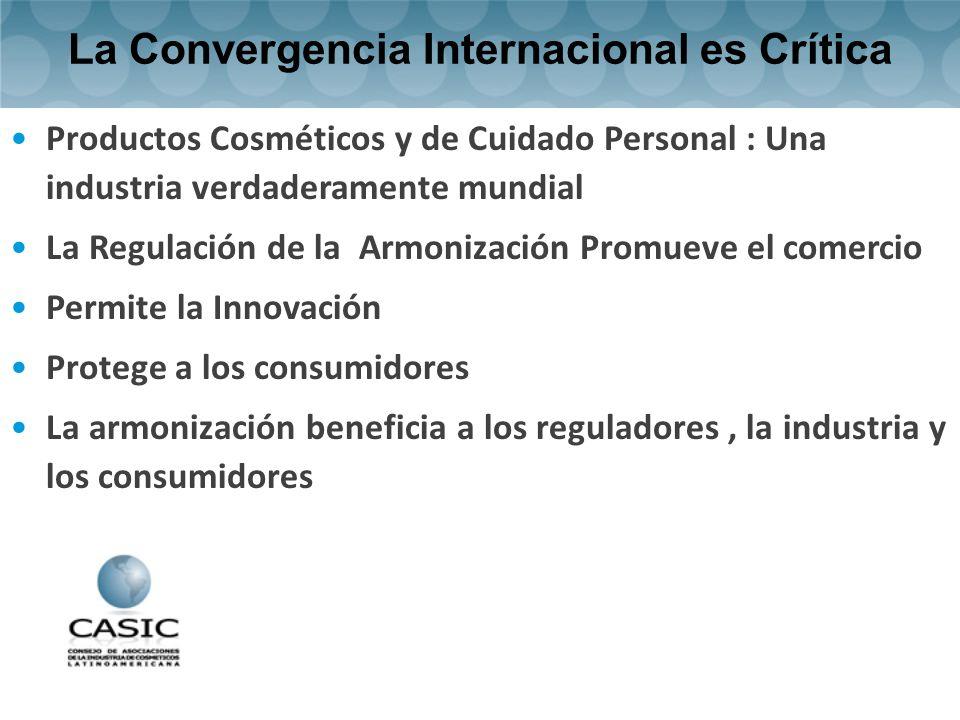 La Convergencia Internacional es Crítica Productos Cosméticos y de Cuidado Personal : Una industria verdaderamente mundial La Regulación de la Armonización Promueve el comercio Permite la Innovación Protege a los consumidores La armonización beneficia a los reguladores, la industria y los consumidores