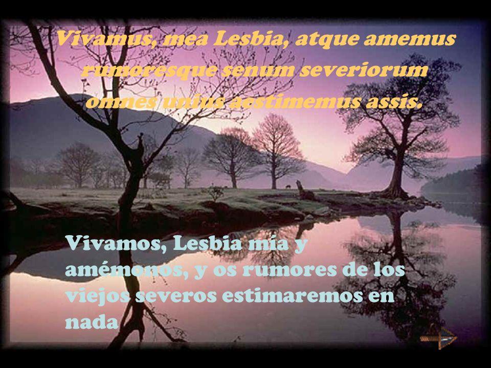 Vivamus, mea Lesbia, atque amemus rumoresque senum severiorum omnes unius aestimemus assis. Vivamos, Lesbia mía y amémonos, y os rumores de los viejos