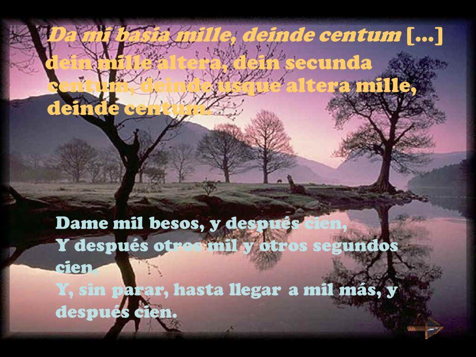 Da mi basia mille, deinde centum […] dein mille altera, dein secunda centum, deinde usque altera mille, deinde centum. Dame mil besos, y después cien,