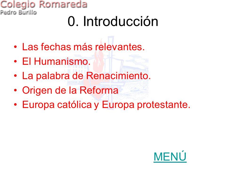 0. Introducción Las fechas más relevantes. El Humanismo. La palabra de Renacimiento. Origen de la Reforma Europa católica y Europa protestante. MENÚ