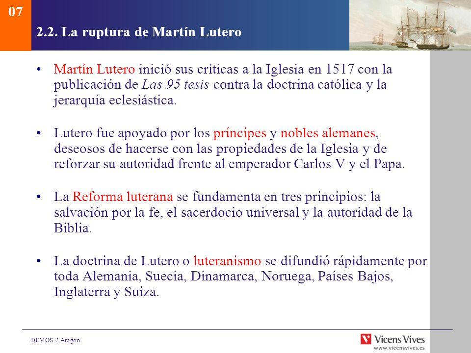 DEMOS 2 Aragón 2.2. La ruptura de Martín Lutero Martín Lutero inició sus críticas a la Iglesia en 1517 con la publicación de Las 95 tesis contra la do