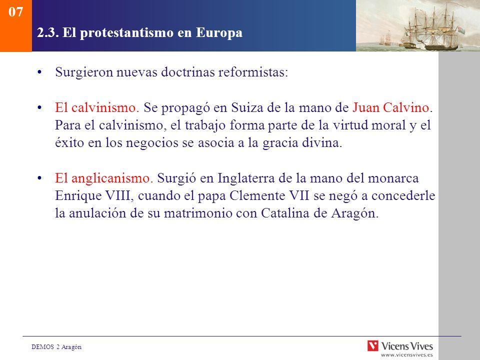 DEMOS 2 Aragón 2.3. El protestantismo en Europa Surgieron nuevas doctrinas reformistas: El calvinismo. Se propagó en Suiza de la mano de Juan Calvino.