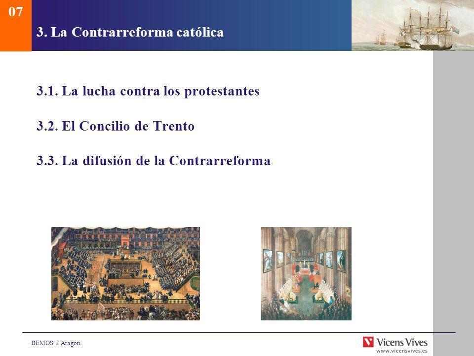 DEMOS 2 Aragón 3. La Contrarreforma católica 3.1. La lucha contra los protestantes 3.2. El Concilio de Trento 3.3. La difusión de la Contrarreforma 07