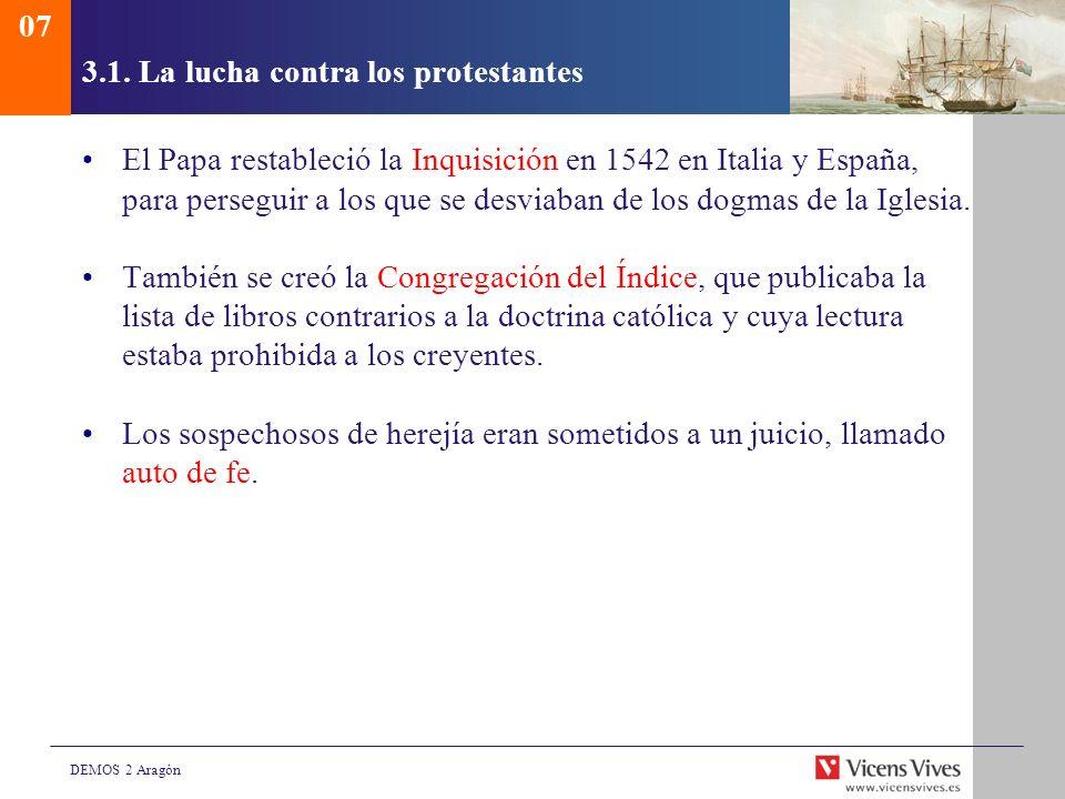 DEMOS 2 Aragón 3.1. La lucha contra los protestantes El Papa restableció la Inquisición en 1542 en Italia y España, para perseguir a los que se desvia