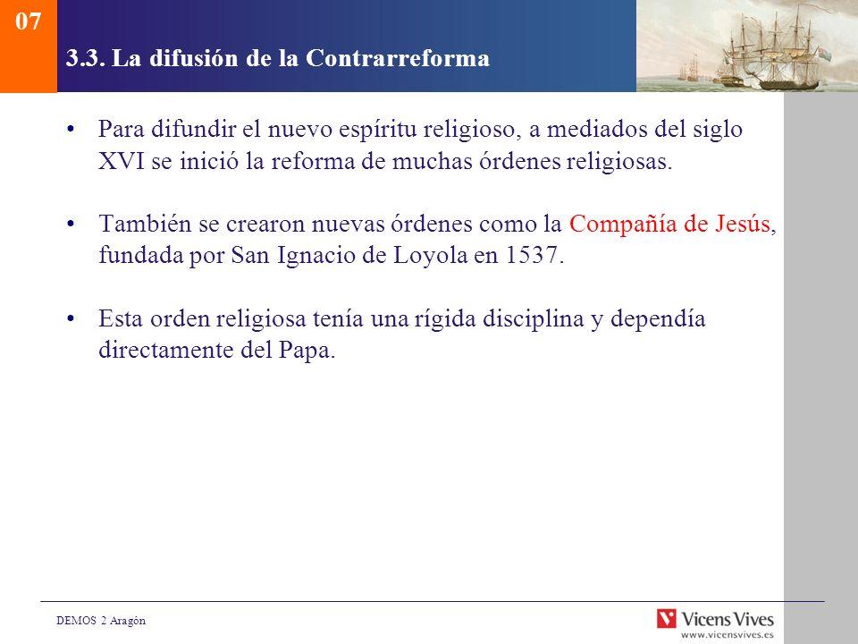 DEMOS 2 Aragón 3.3. La difusión de la Contrarreforma Para difundir el nuevo espíritu religioso, a mediados del siglo XVI se inició la reforma de mucha