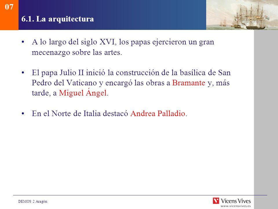 DEMOS 2 Aragón 6.1. La arquitectura A lo largo del siglo XVI, los papas ejercieron un gran mecenazgo sobre las artes. El papa Julio II inició la const
