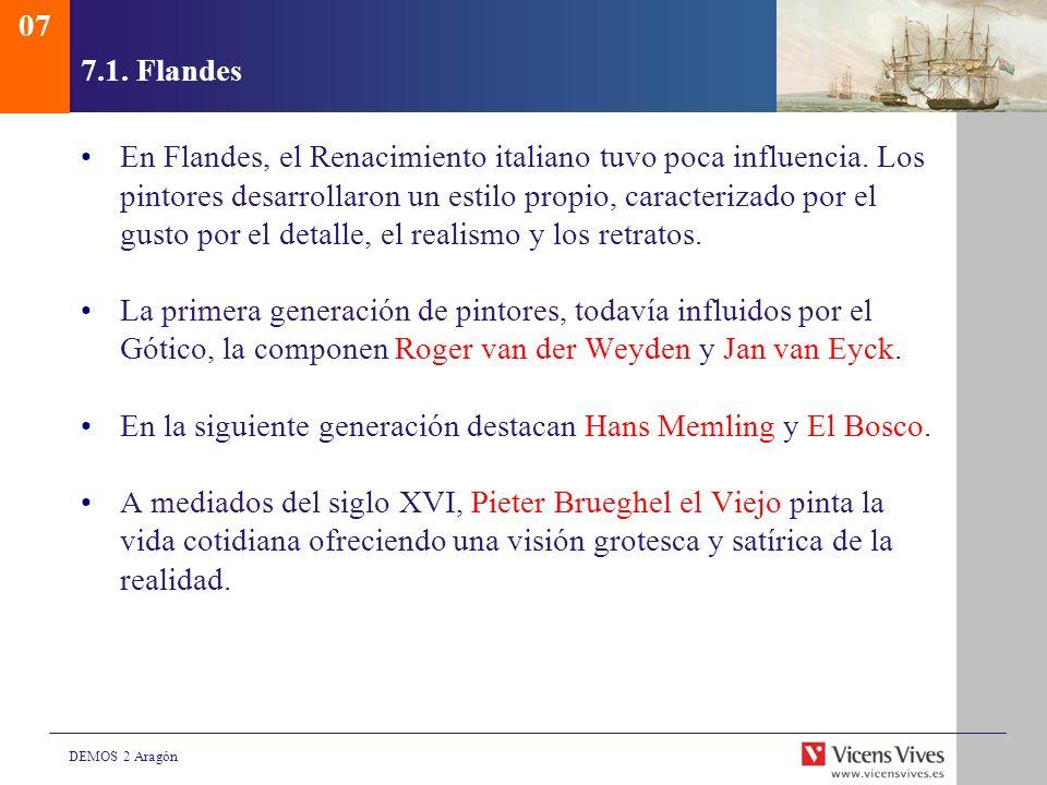 DEMOS 2 Aragón 7.1. Flandes En Flandes, el Renacimiento italiano tuvo poca influencia. Los pintores desarrollaron un estilo propio, caracterizado por