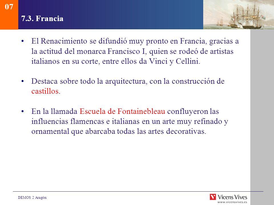 DEMOS 2 Aragón 7.3. Francia El Renacimiento se difundió muy pronto en Francia, gracias a la actitud del monarca Francisco I, quien se rodeó de artista