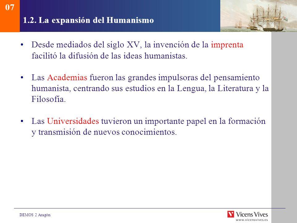 DEMOS 2 Aragón 1.2. La expansión del Humanismo Desde mediados del siglo XV, la invención de la imprenta facilitó la difusión de las ideas humanistas.