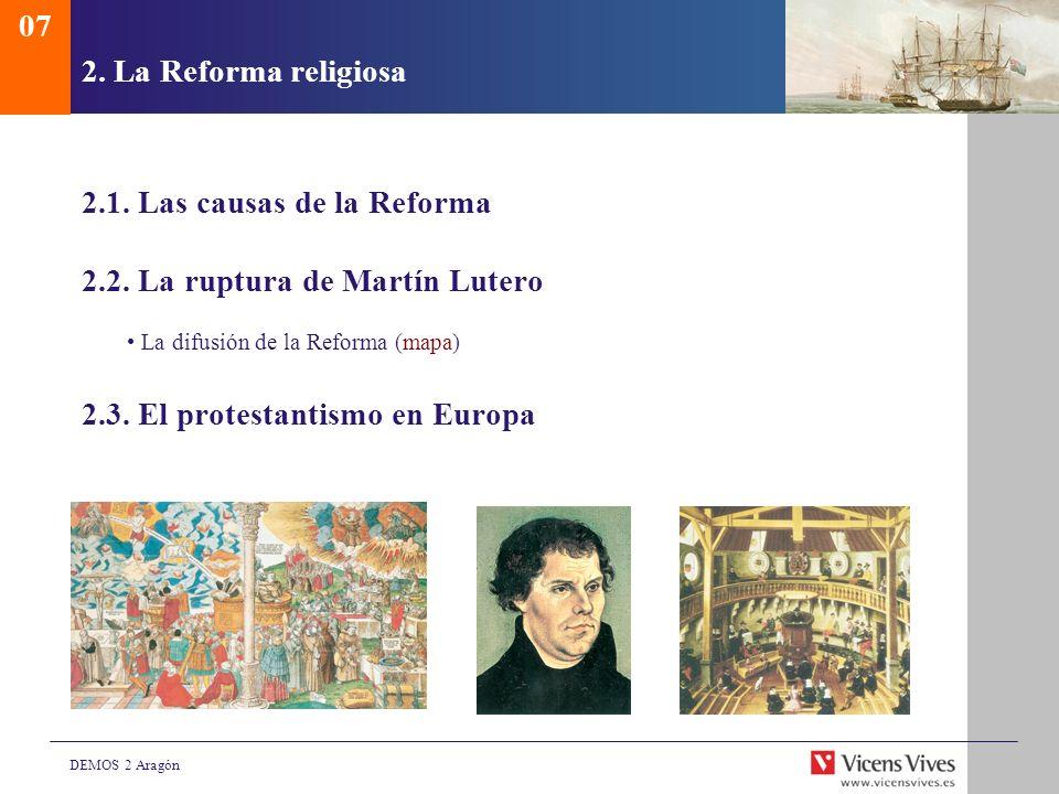 DEMOS 2 Aragón 2. La Reforma religiosa 2.1. Las causas de la Reforma 2.2. La ruptura de Martín Lutero La difusión de la Reforma (mapa) 2.3. El protest