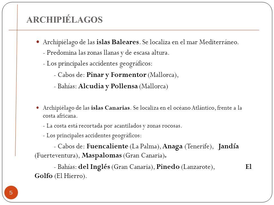 ARCHIPIÉLAGOS 5 Archipiélago de las islas Baleares. Se localiza en el mar Mediterráneo. - Predomina las zonas llanas y de escasa altura. - Los princip