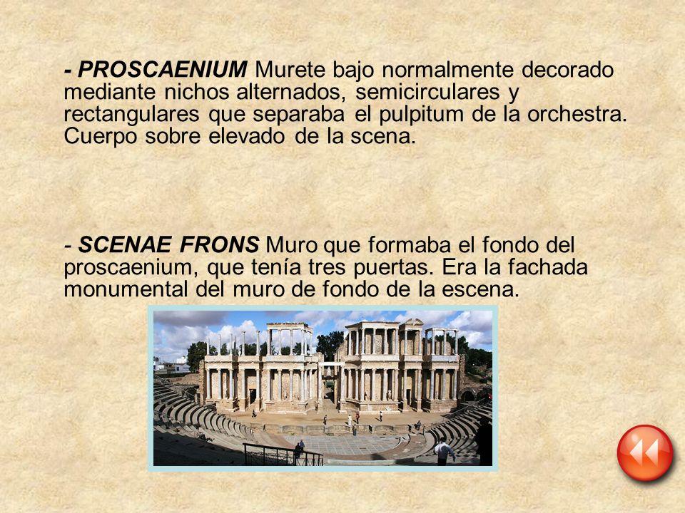 - PROSCAENIUM Murete bajo normalmente decorado mediante nichos alternados, semicirculares y rectangulares que separaba el pulpitum de la orchestra. Cu