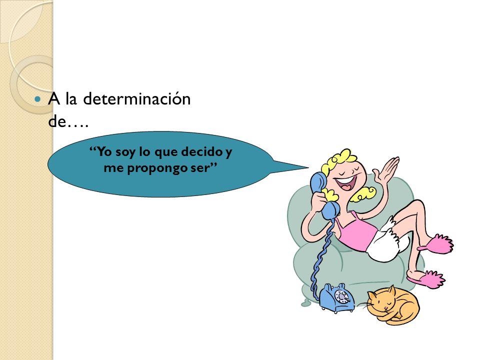 A la determinación de…. Yo soy lo que decido y me propongo ser
