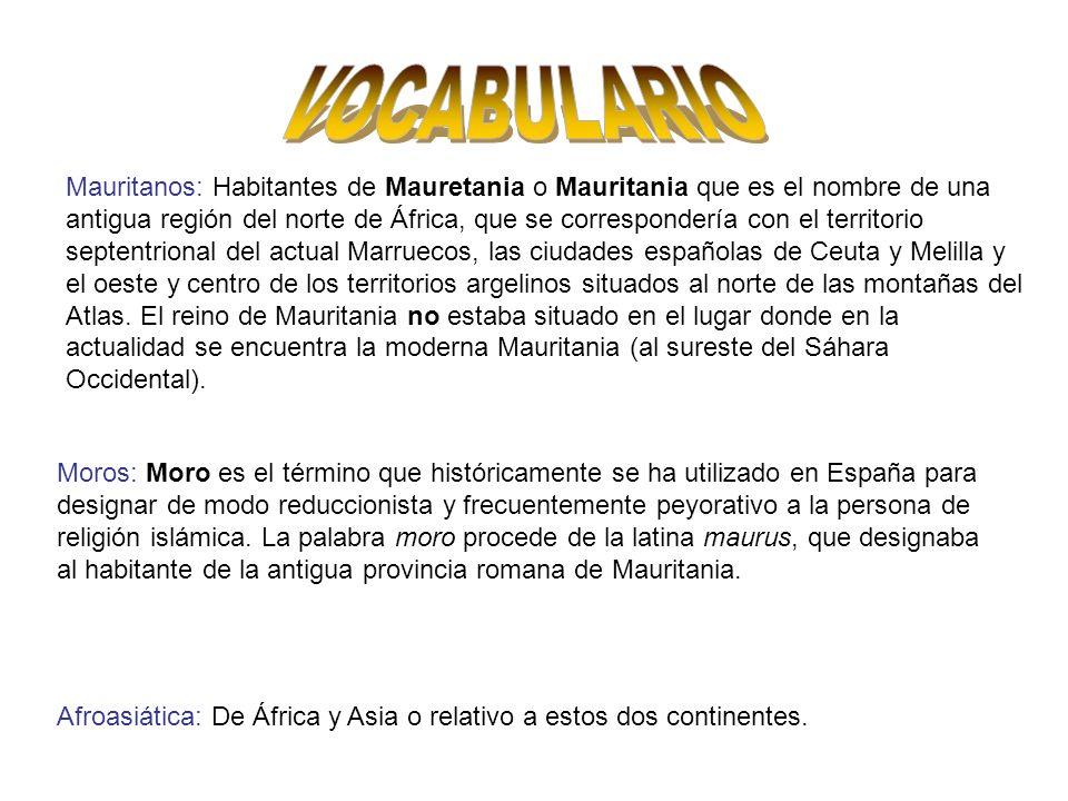 Mauritanos: Habitantes de Mauretania o Mauritania que es el nombre de una antigua región del norte de África, que se correspondería con el territorio septentrional del actual Marruecos, las ciudades españolas de Ceuta y Melilla y el oeste y centro de los territorios argelinos situados al norte de las montañas del Atlas.