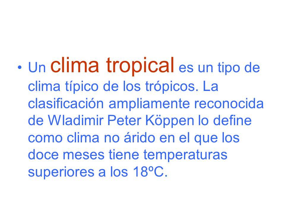 Un clima tropical es un tipo de clima típico de los trópicos. La clasificación ampliamente reconocida de Wladimir Peter Köppen lo define como clima no